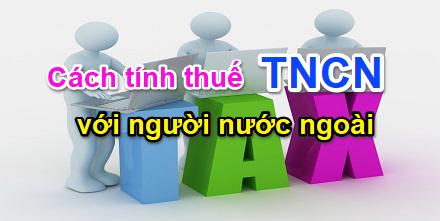 cach-tinh-thue-tncn-doi-voi-nguoi-nuoc-ngoai-lam-viec-tai-viet-namcach-tinh-thue-tncn-doi-voi-nguoi-nuoc-ngoai-lam-viec-tai-viet-nam